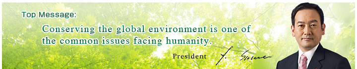 Top Message:Conserving the global environment is one of the common issues facing humanity. President Y. Suwa