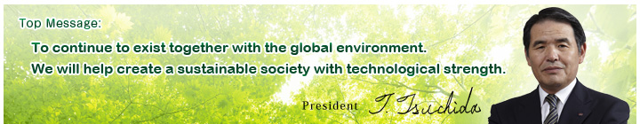 Top Message:To continue to exist together with the global environment. We will help create a sustainable society  with technological strength. President T.Thchida