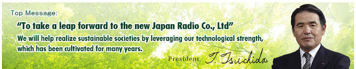 Top Message:To take a leap forward to the new Japan Radio Co., Ltd We will help realize sustainable societies by leveraging our technological strength, which has been cultivated for many years.