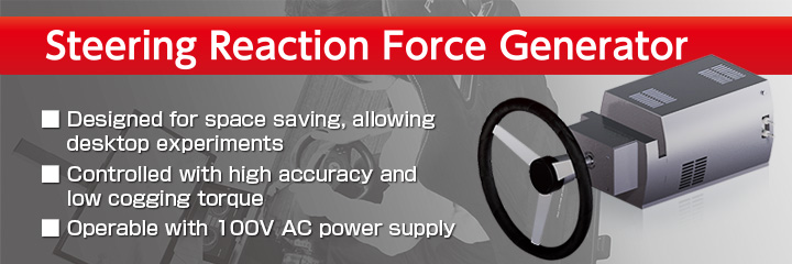 Image:Steering Reaction Force Generator Designed for space saving, allowing desktop experiments/Controlled with high accuracy and low cogging torque/Operable with 100V AC power supply